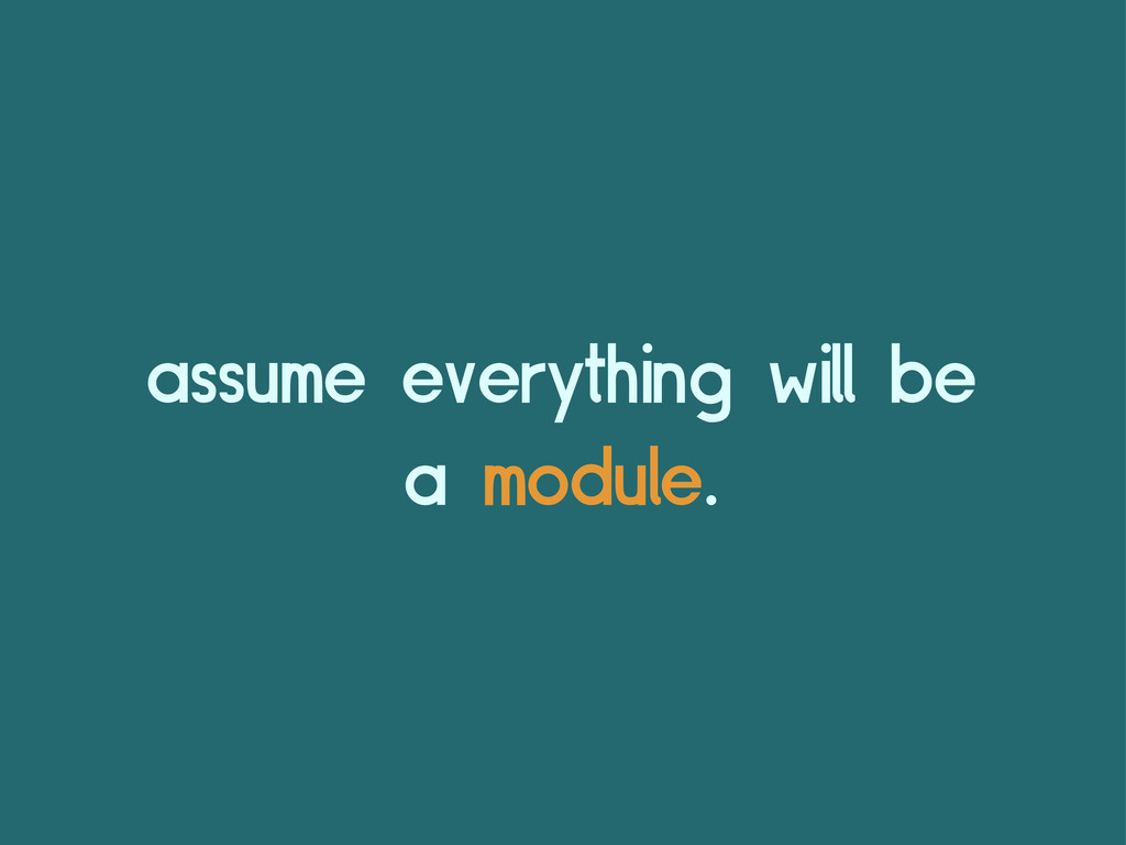 assume everything will be a module.