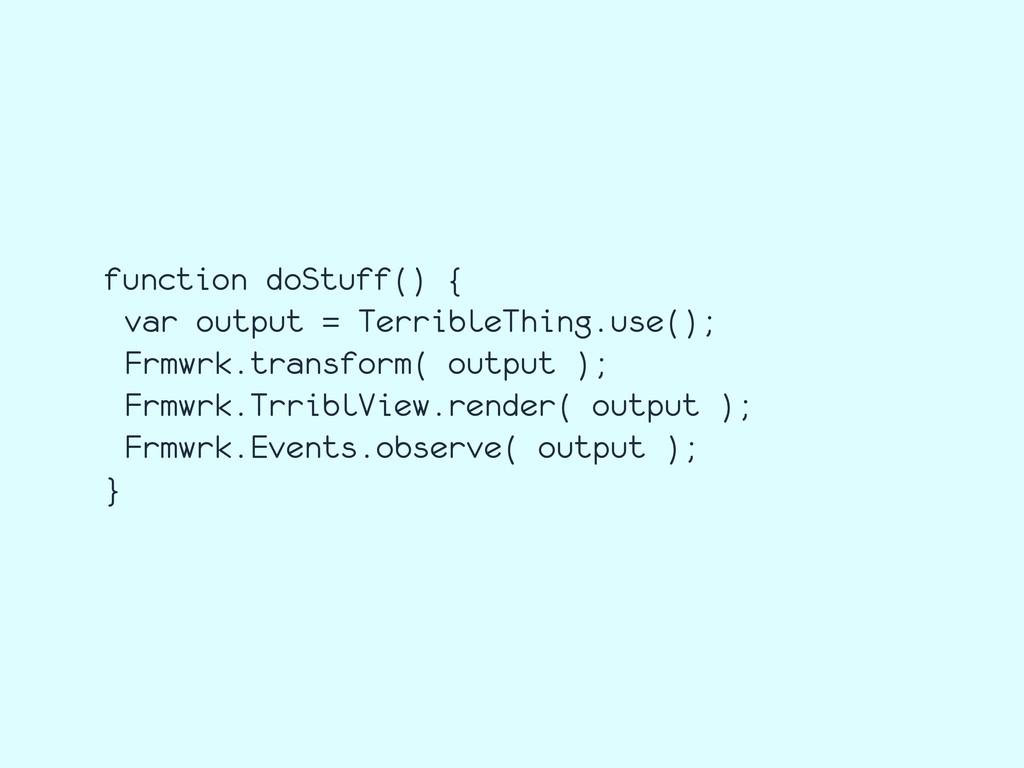 function doStuff() { var output = TerribleThing...