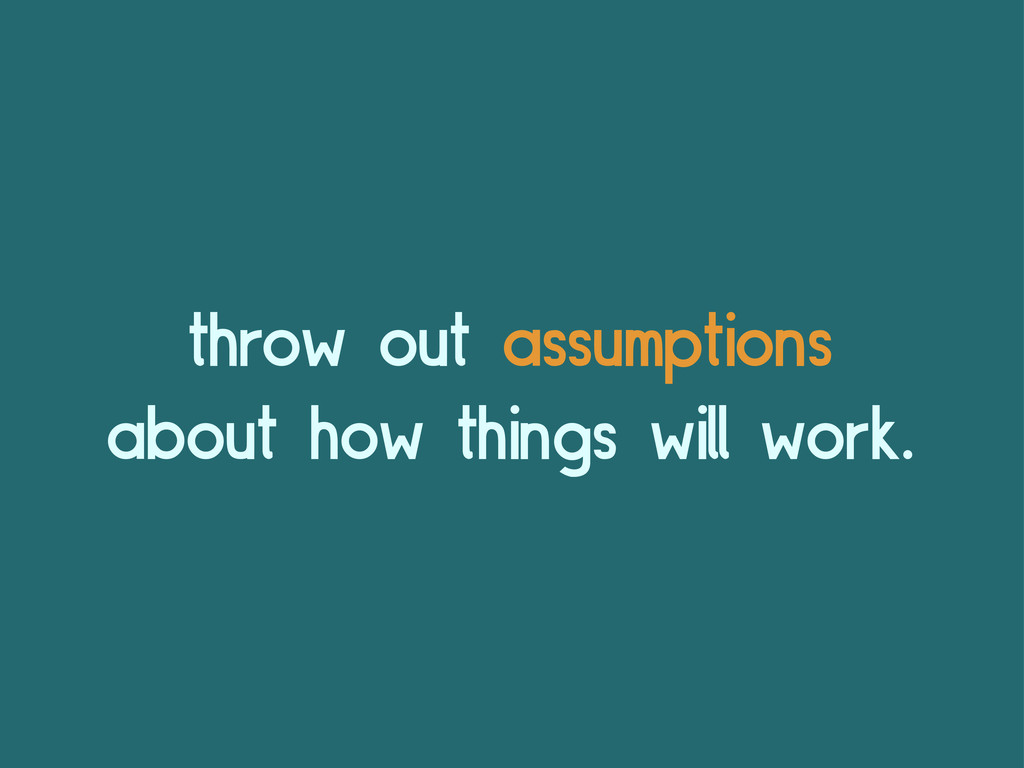 throw out assumptions about how things will wor...