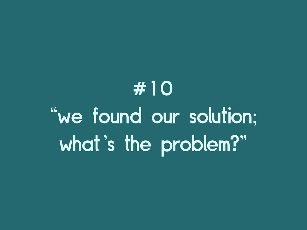 "#10 ""we found our solution; what's the problem?"""