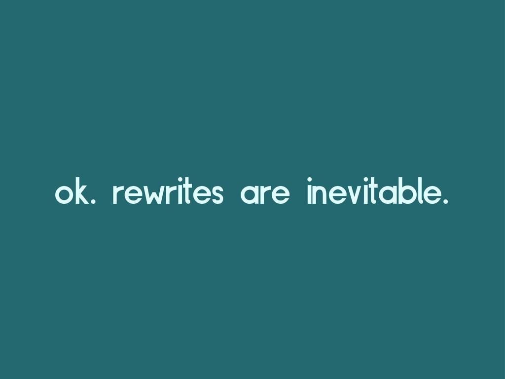 ok. rewrites are inevitable.