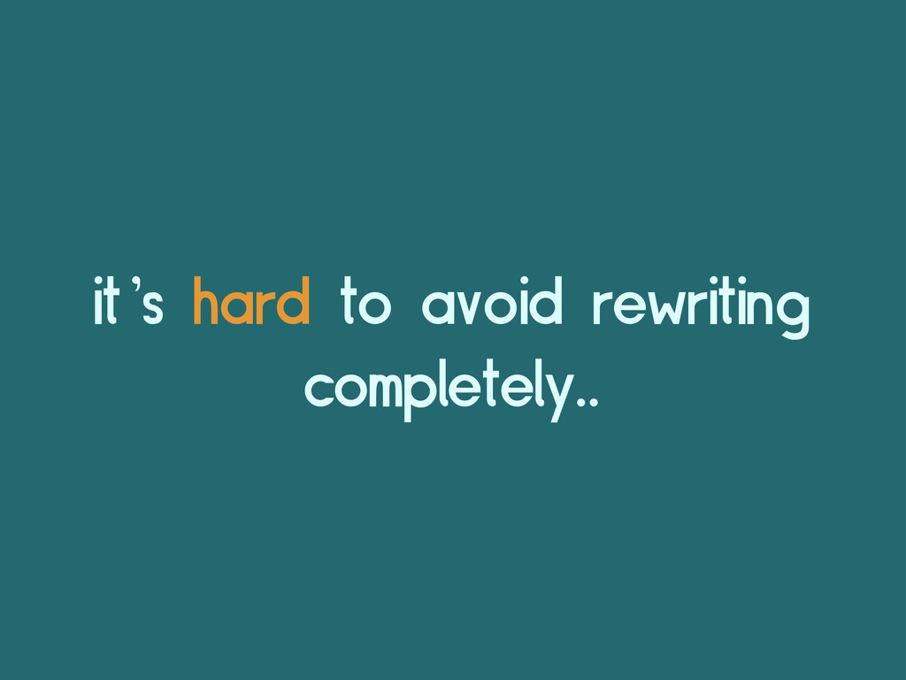 it's hard to avoid rewriting completely..