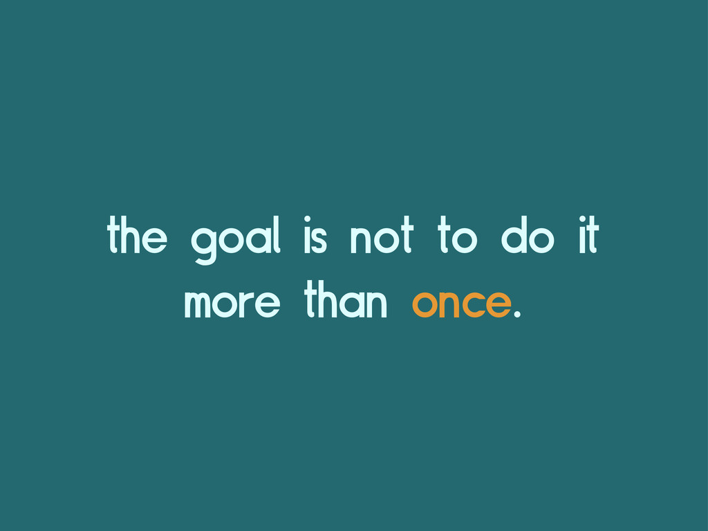 the goal is not to do it more than once.