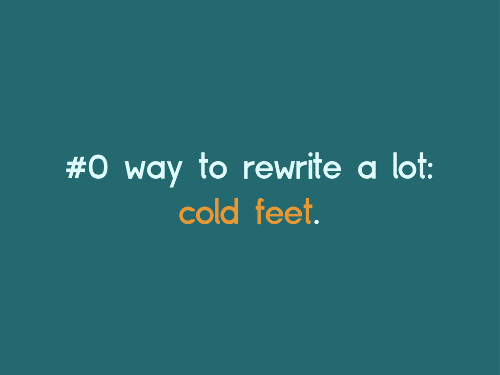 #0 way to rewrite a lot: cold feet.
