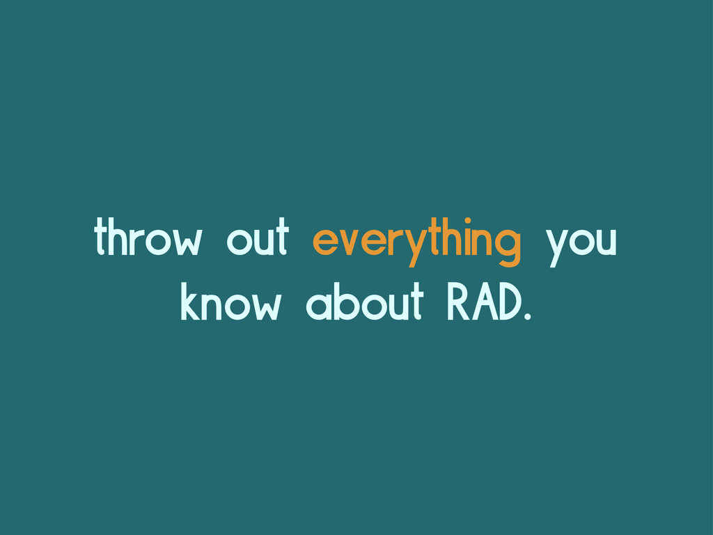throw out everything you know about RAD.