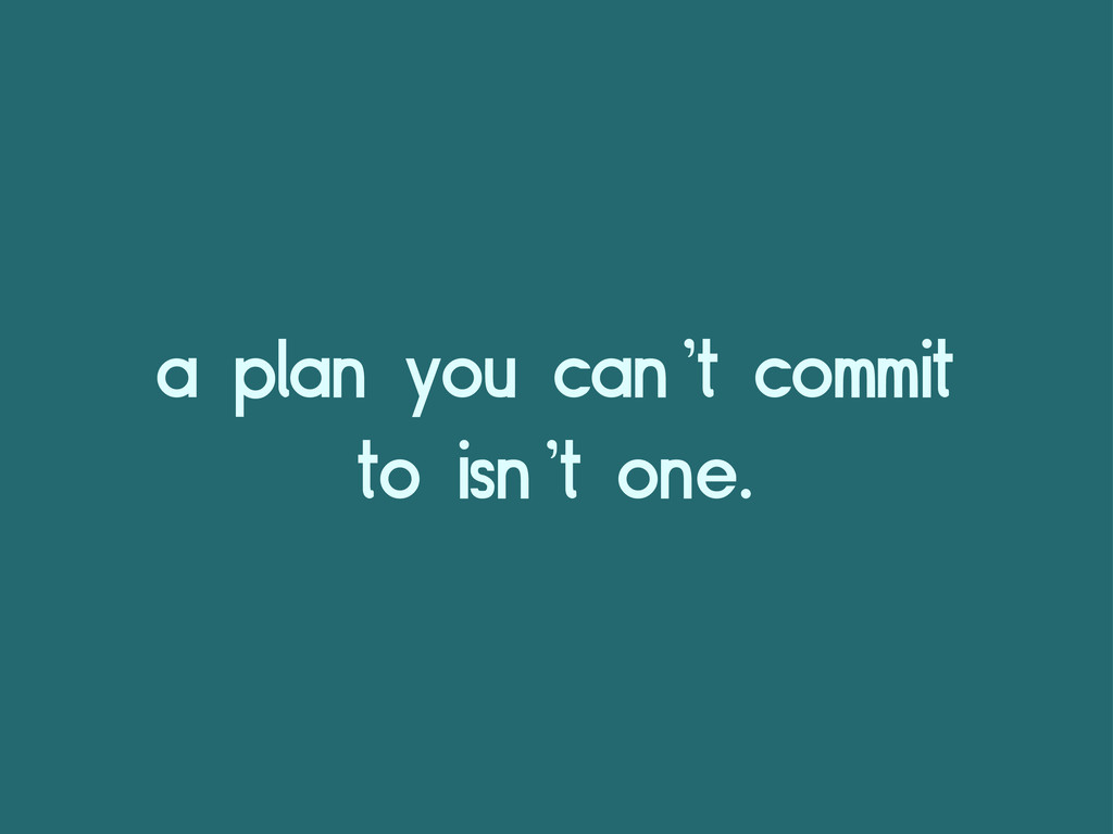 a plan you can't commit to isn't one.