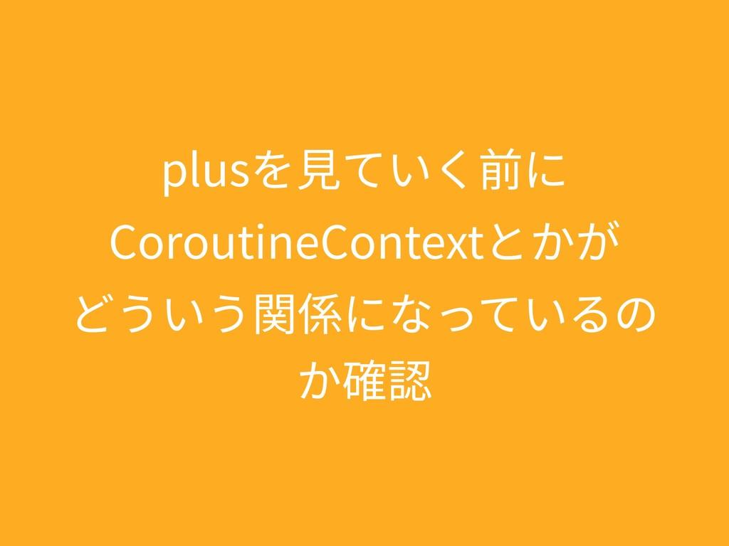 plusを⾒ていく前に CoroutineContextとかが どういう関係になっているの か...