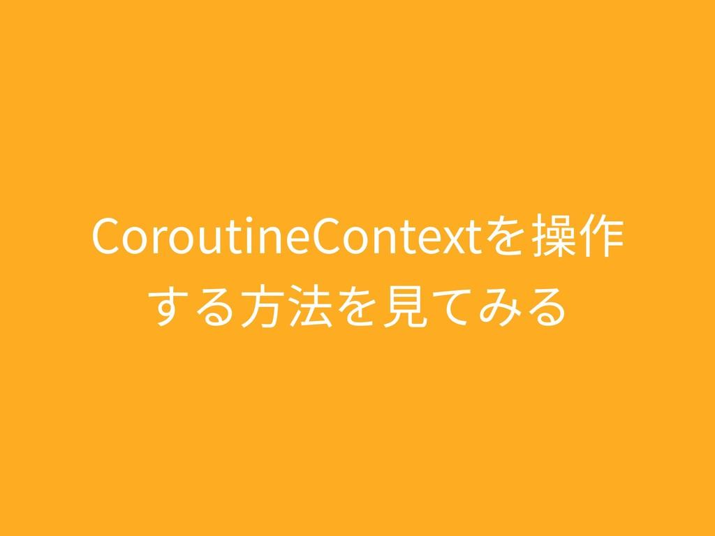 CoroutineContextを操作 する⽅法を⾒てみる