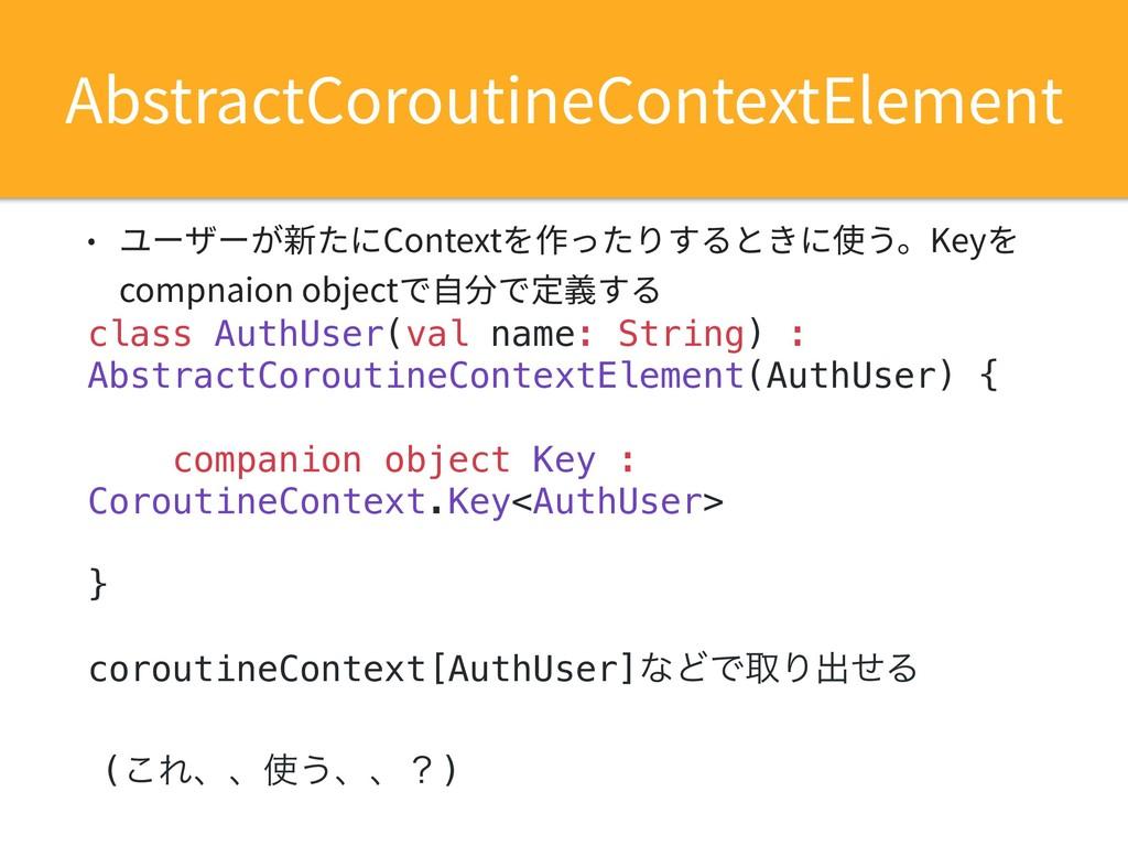 • ユーザーが新たにContextを作ったりするときに使う。Keyを compnaion ob...