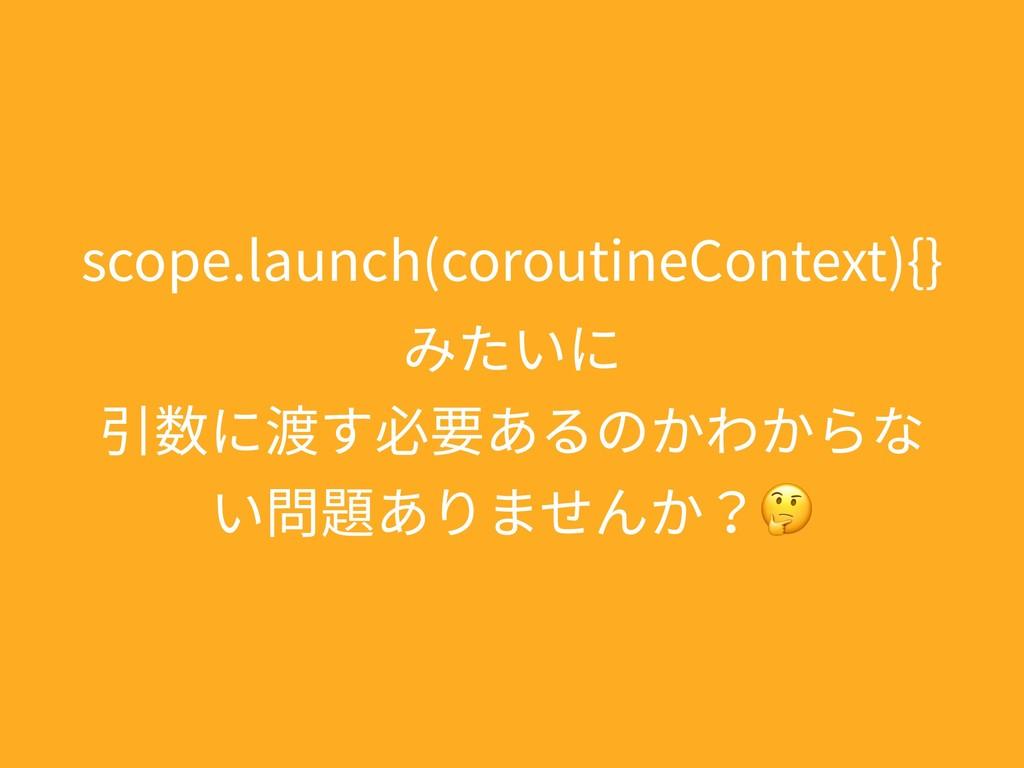 scope.launch(coroutineContext){} みたいに 引数に渡す必要あ...