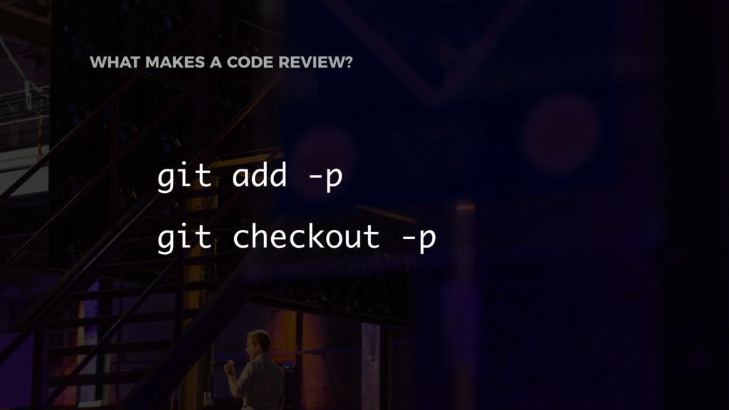 git add -p git checkout -p WHAT MAKES A CODE RE...