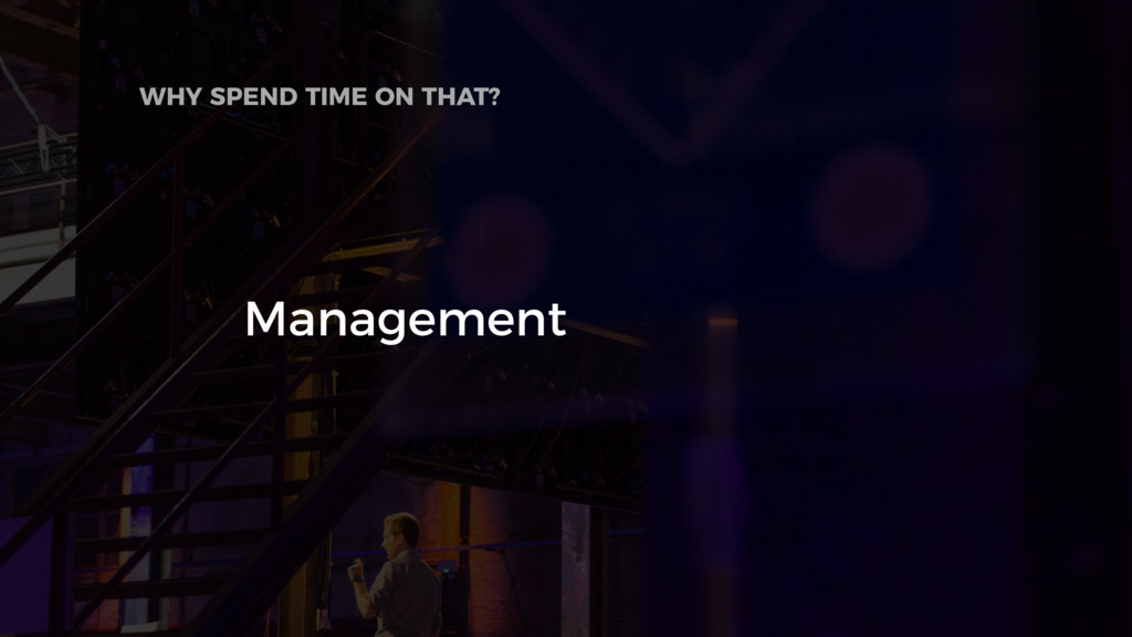 Management WHY SPEND TIME ON THAT?