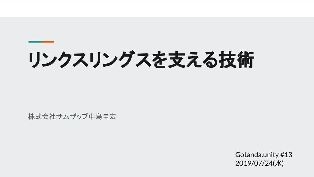 リンクスリングスを支える技術 株式会社サムザップ 中島圭宏 Gotanda.unity #13...