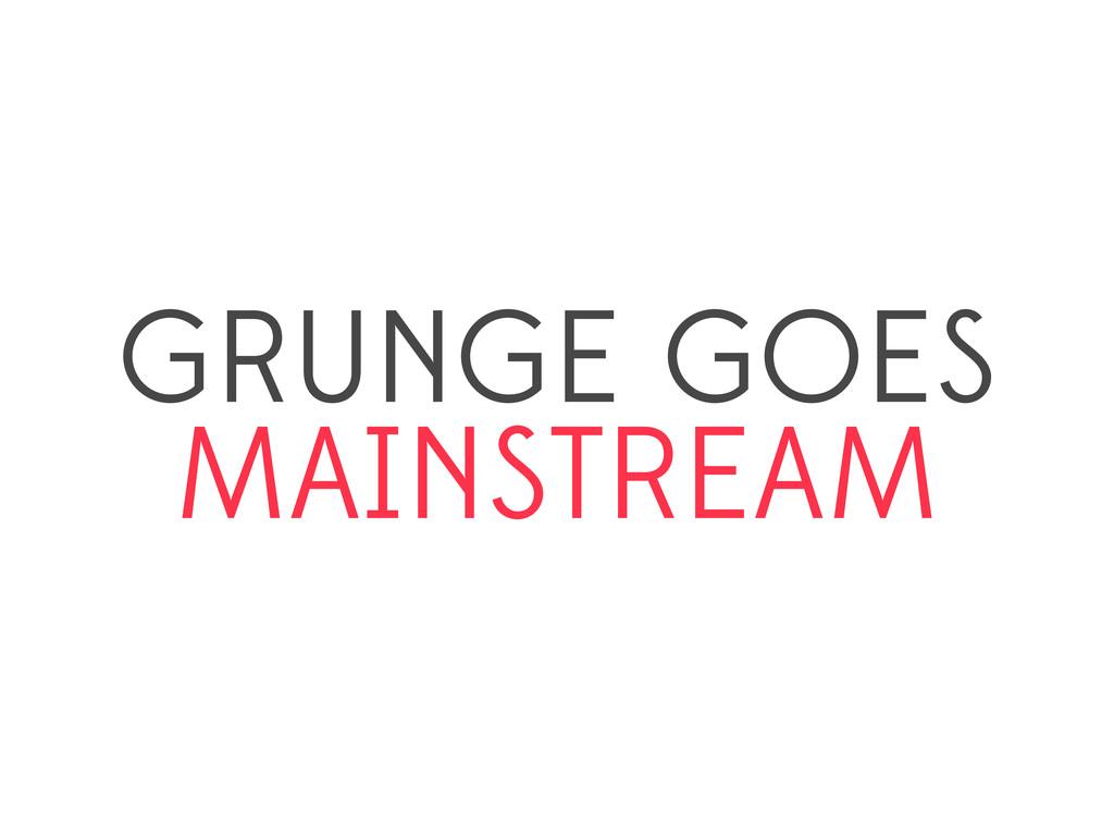 GRUNGE GOES MAINSTREAM