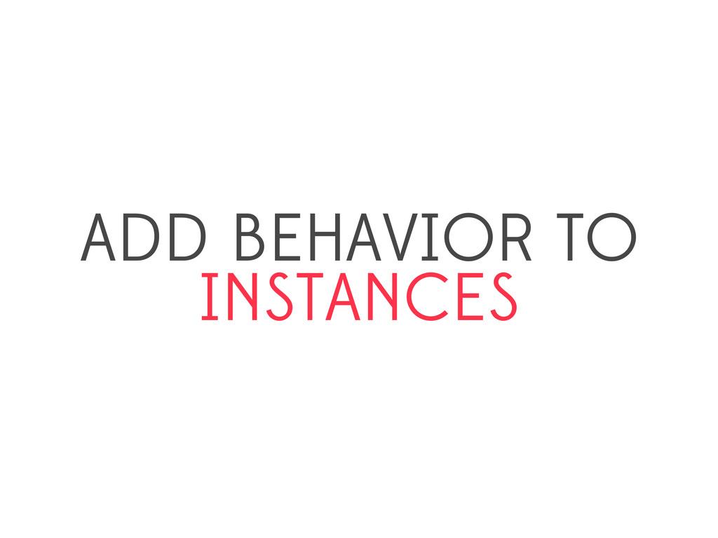 ADD BEHAVIOR TO INSTANCES