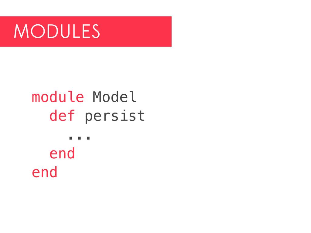 MODULES module Model def persist ... end end
