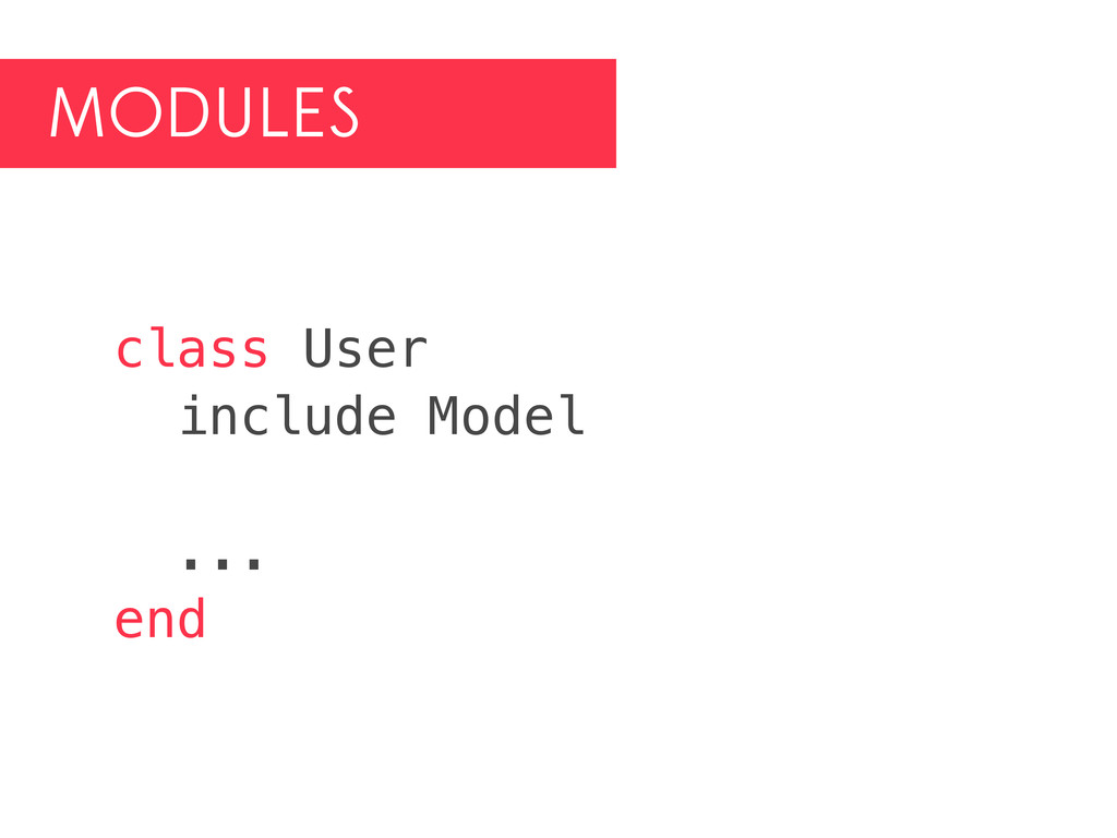 MODULES class User include Model ... end