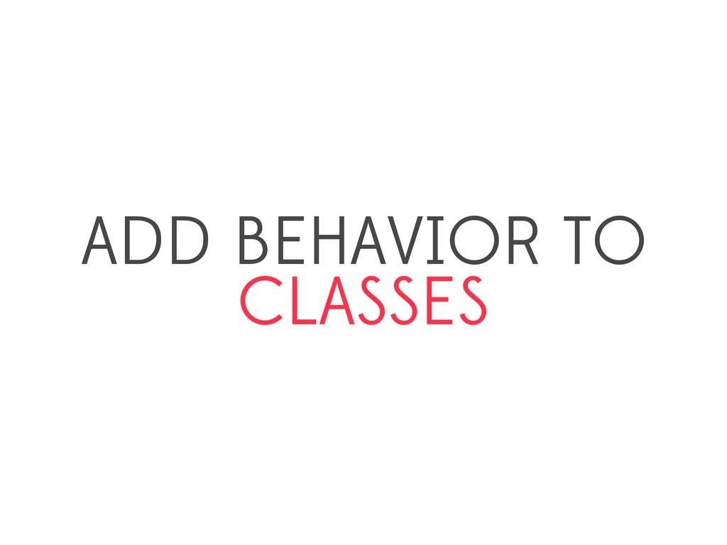 ADD BEHAVIOR TO CLASSES