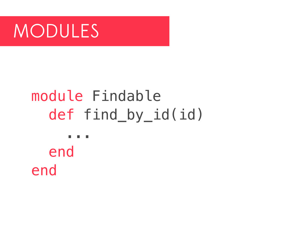 MODULES module Findable def find_by_id(id) ... ...