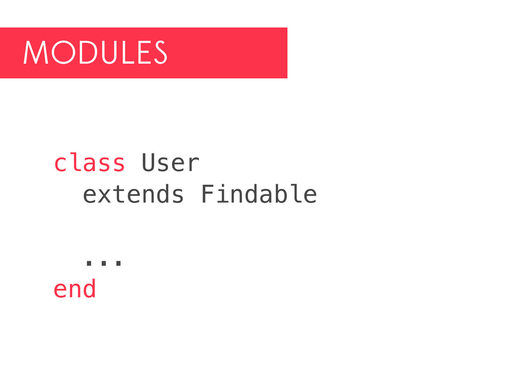 MODULES class User extends Findable ... end