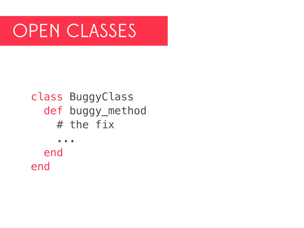 OPEN CLASSES class BuggyClass def buggy_method ...