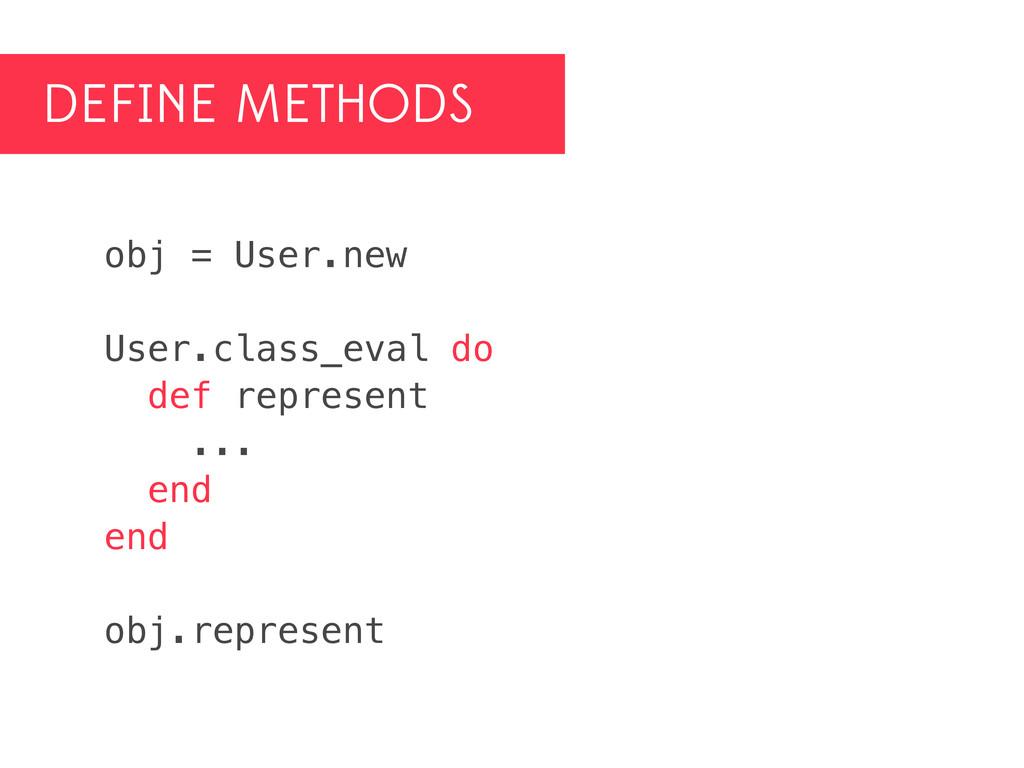 DEFINE METHODS obj = User.new User.class_eval d...
