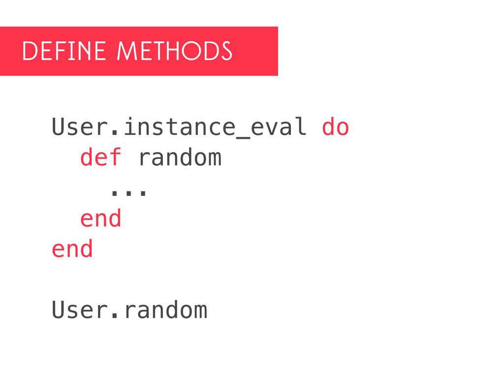 DEFINE METHODS User.instance_eval do def random...