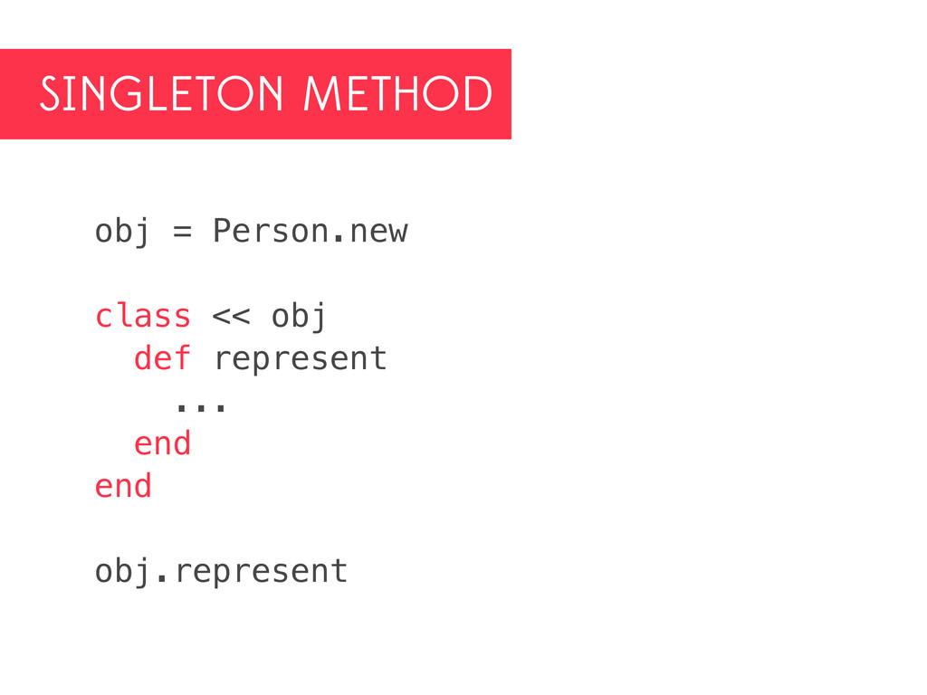 SINGLETON METHOD obj = Person.new class << obj ...