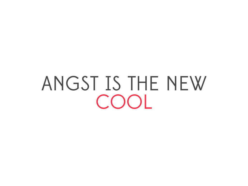 ANGST IS THE NEW COOL
