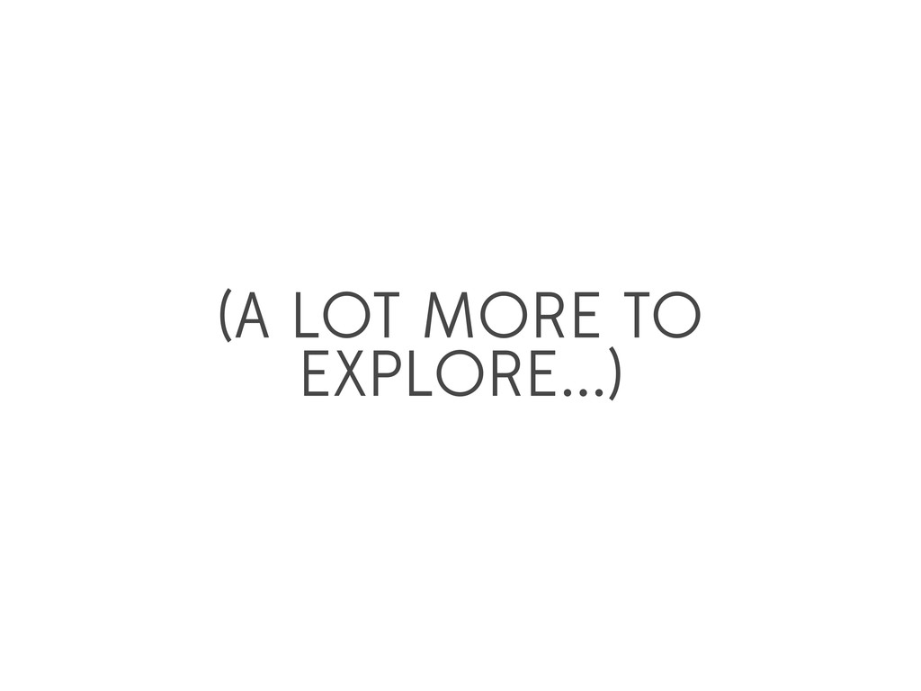 (A LOT MORE TO EXPLORE...)