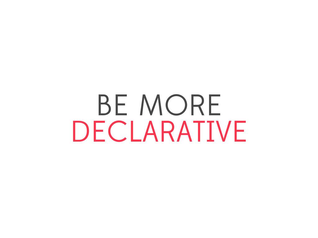 BE MORE DECLARATIVE