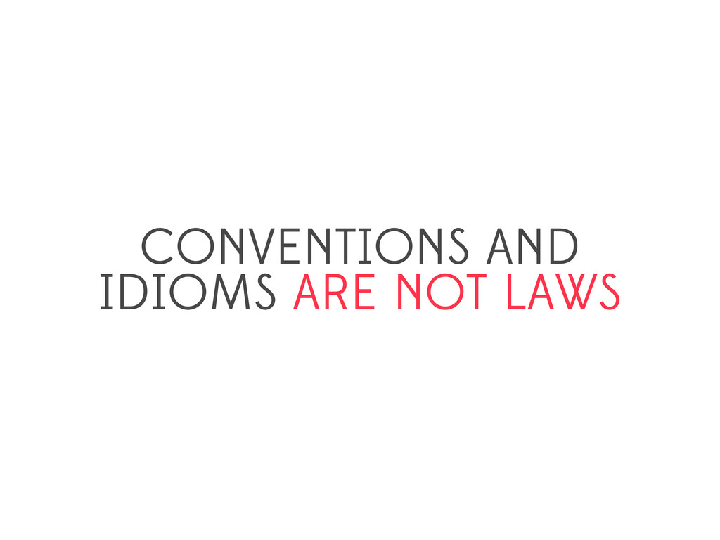 CONVENTIONS AND IDIOMS ARE NOT LAWS