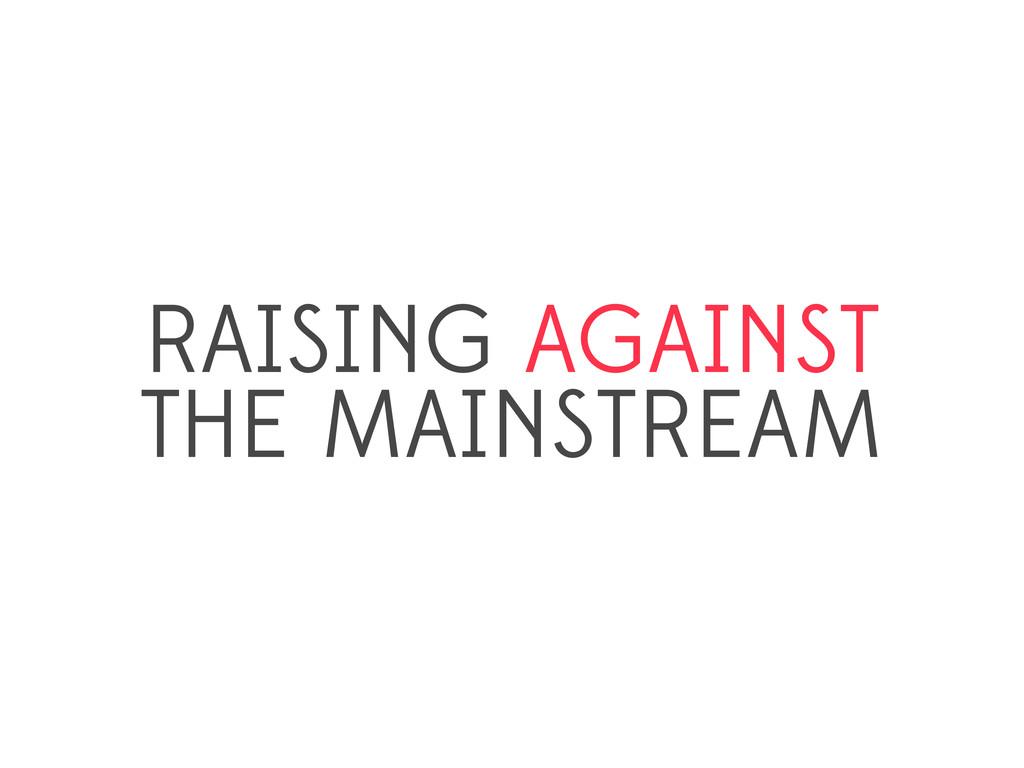RAISING AGAINST THE MAINSTREAM