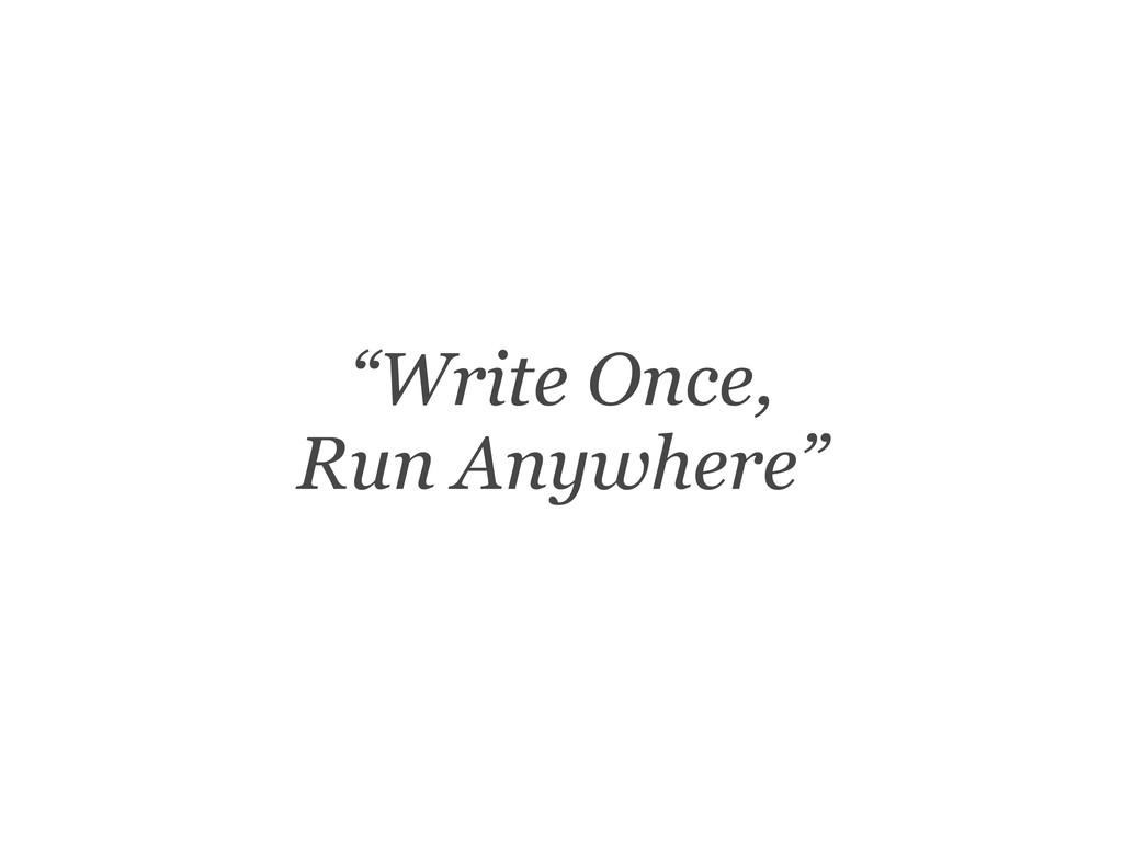 """""""Write Once, Run Anywhere"""""""