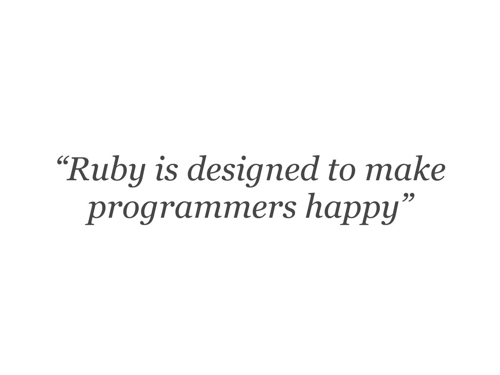 """""""Ruby is designed to make programmers happy"""""""