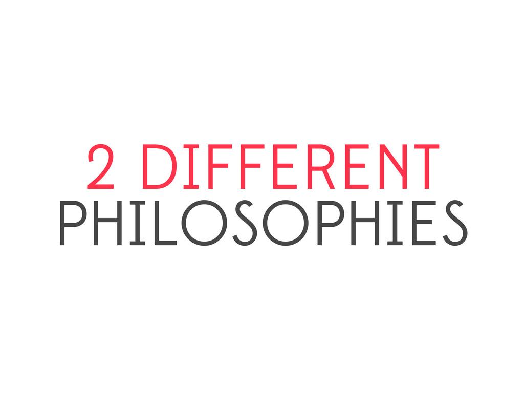 2 DIFFERENT PHILOSOPHIES