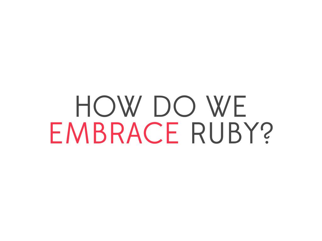 HOW DO WE EMBRACE RUBY?