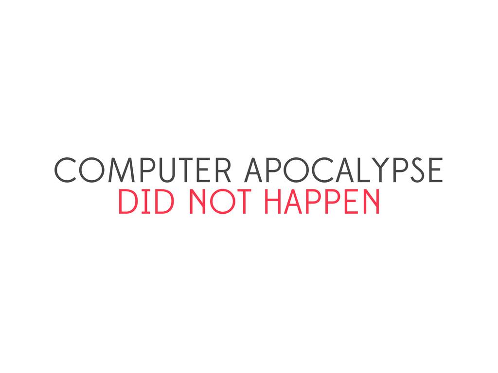 COMPUTER APOCALYPSE DID NOT HAPPEN