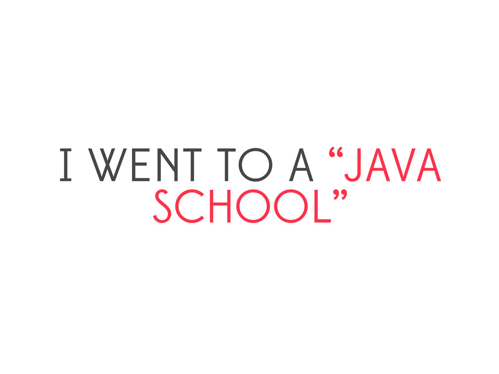 """I WENT TO A """"JAVA SCHOOL"""""""