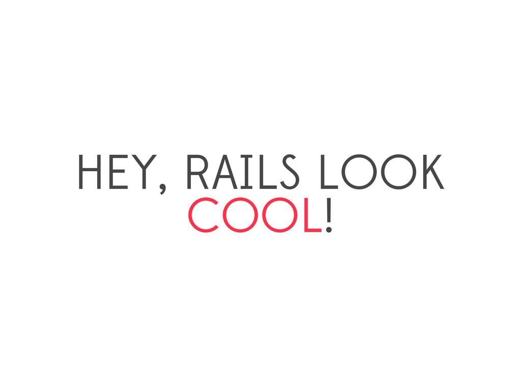 HEY, RAILS LOOK COOL!