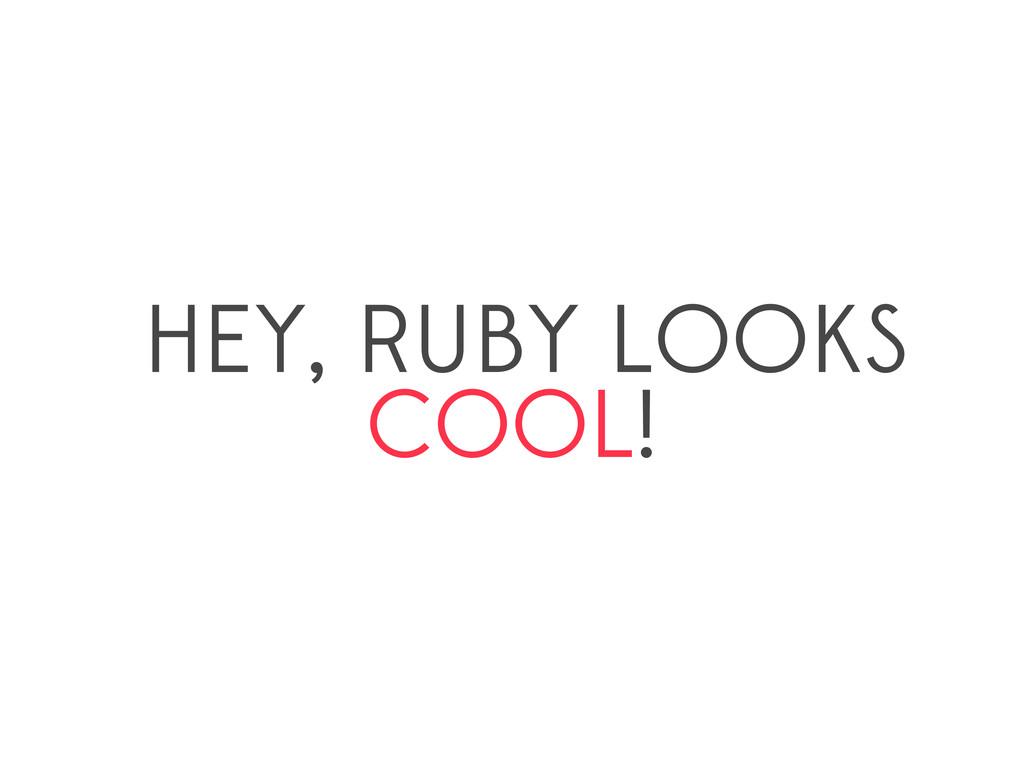 HEY, RUBY LOOKS COOL!