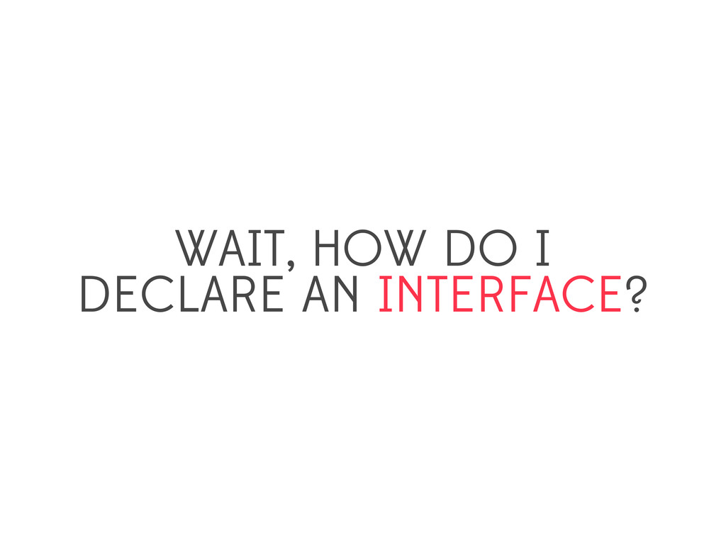WAIT, HOW DO I DECLARE AN INTERFACE?
