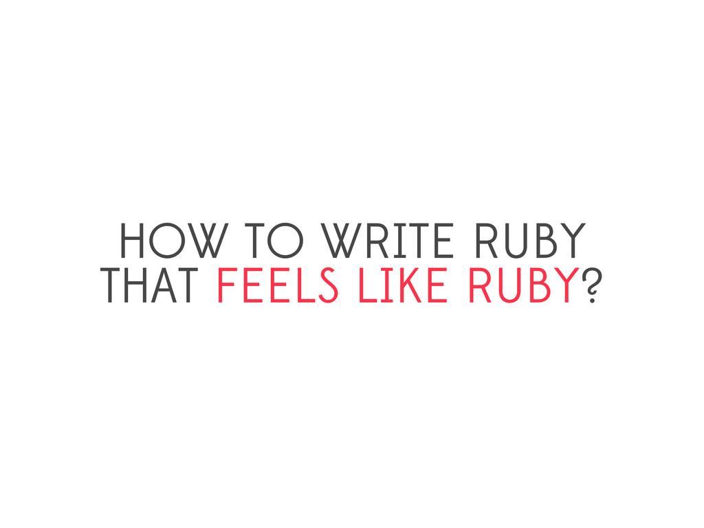 HOW TO WRITE RUBY THAT FEELS LIKE RUBY?