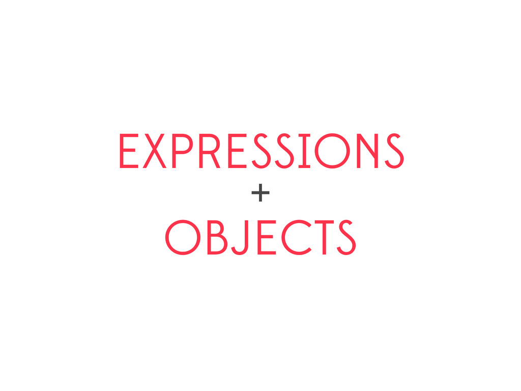 EXPRESSIONS + OBJECTS