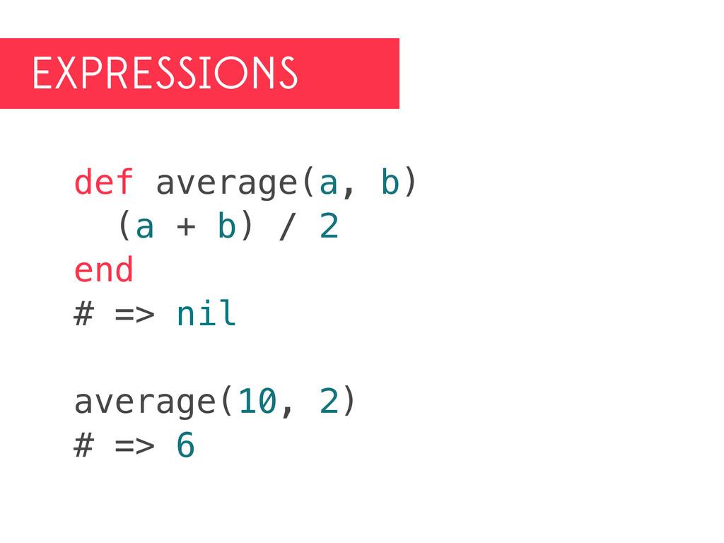 EXPRESSIONS def average(a, b) (a + b) / 2 end #...