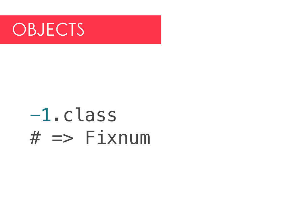 OBJECTS -1.class # => Fixnum