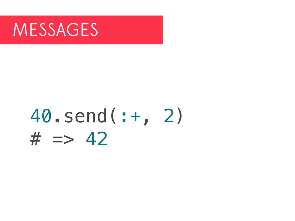 MESSAGES 40.send(:+, 2) # => 42