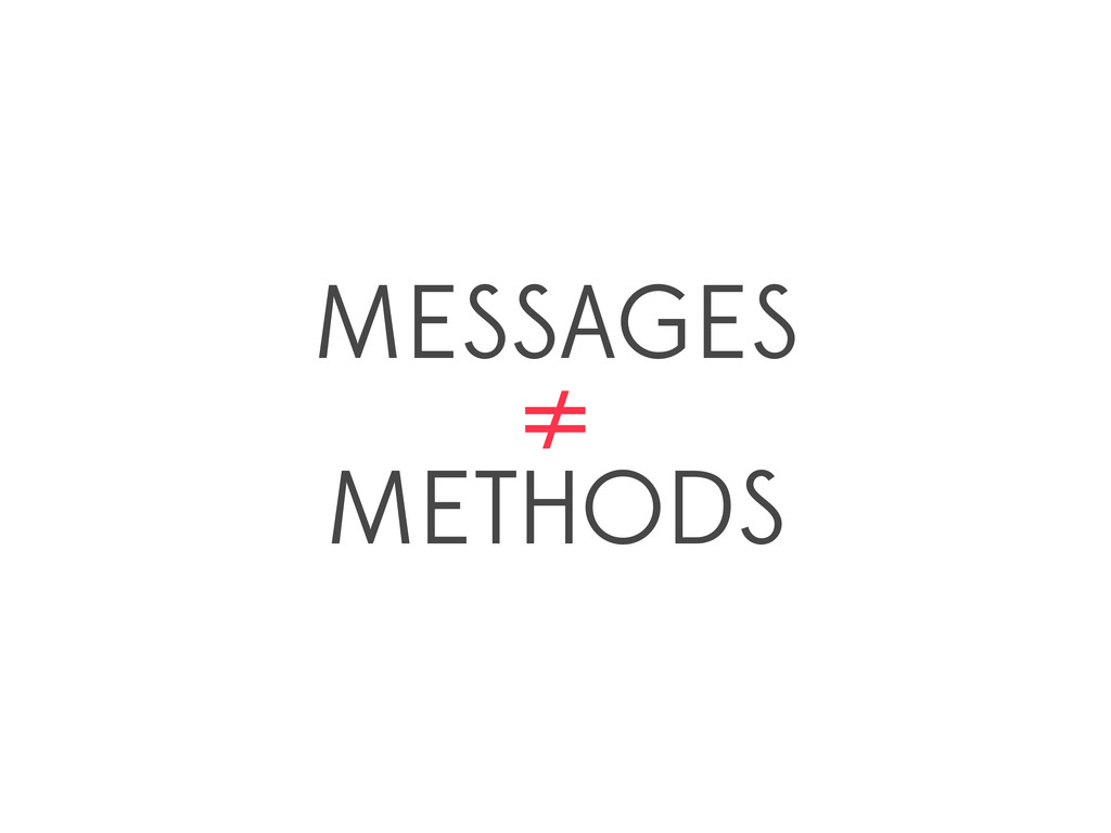 MESSAGES ≠ METHODS