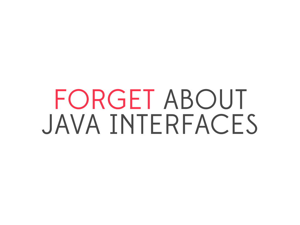 FORGET ABOUT JAVA INTERFACES
