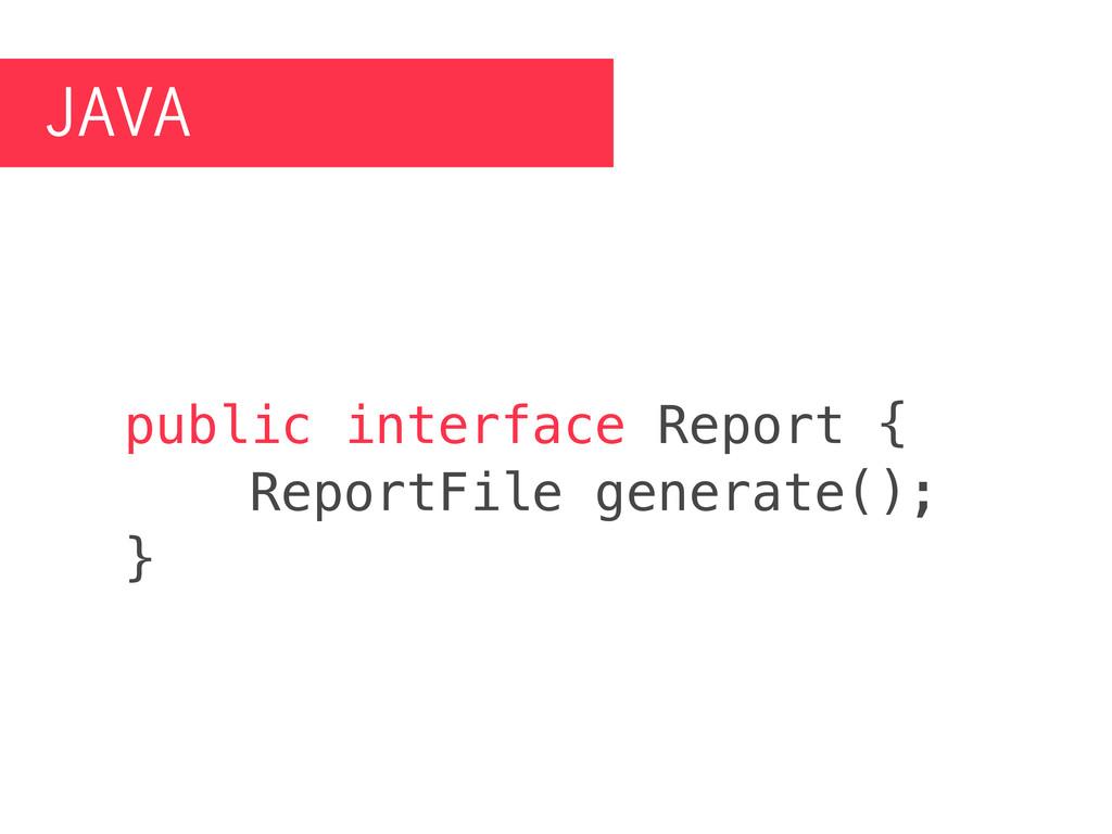 JAVA public interface Report { ReportFile gener...